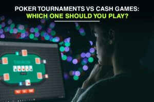 Poker Tournaments vs Cash Games: Which One Should You Play?